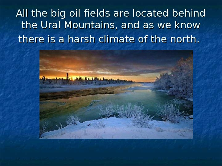 All the big oil fields are located behind the Ural Mountains, and as we