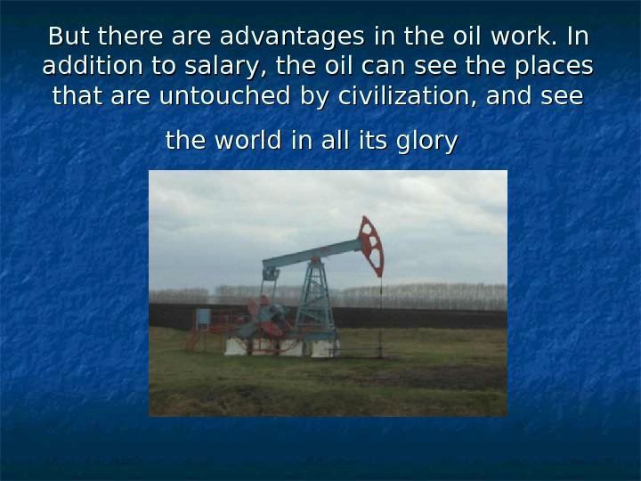 But there are advantages in the oil work. In addition to salary, the oil