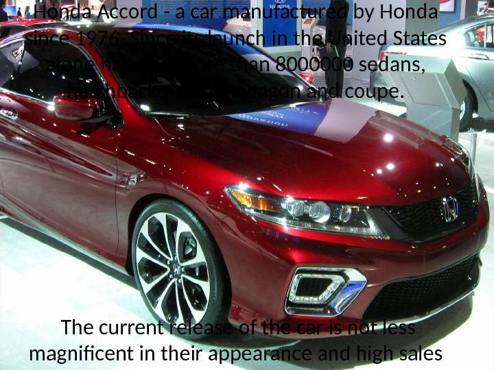Honda Accord - a car manufactured by Honda since 1976. Since its launch in the United