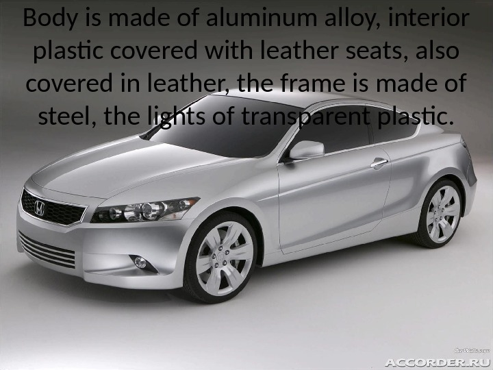 Body is made of aluminum alloy, interior plastic covered with leather seats, also covered in leather,