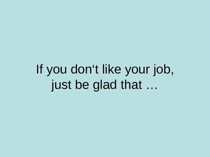 If you don't like your job, just be glad that …