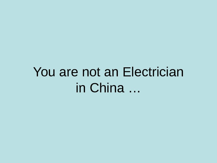 You are not an Electrician in China …