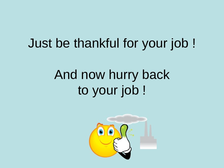 Just be thankful for your job ! And now hurry back to your job