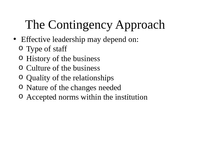 The Contingency Approach  • Effective leadership may depend on: o Type of staff o History