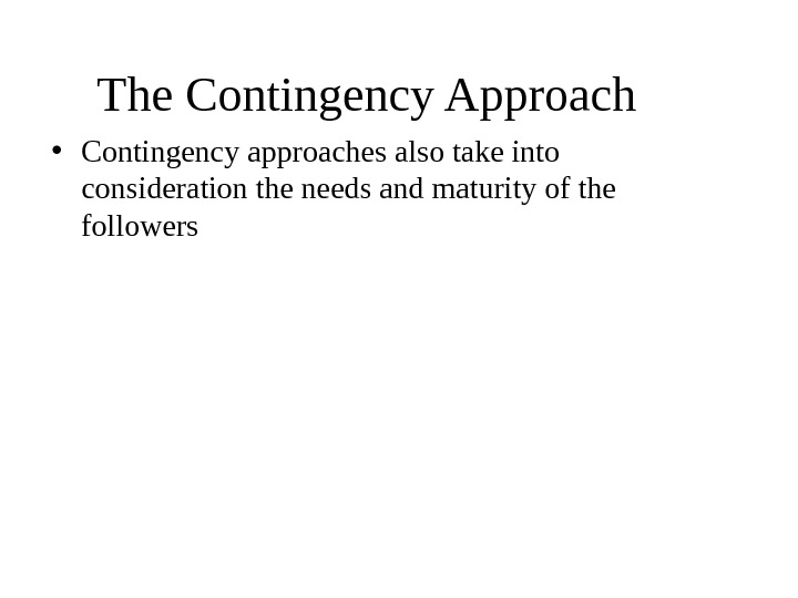 The Contingency Approach  • Contingency approaches also take into consideration the needs and maturity of