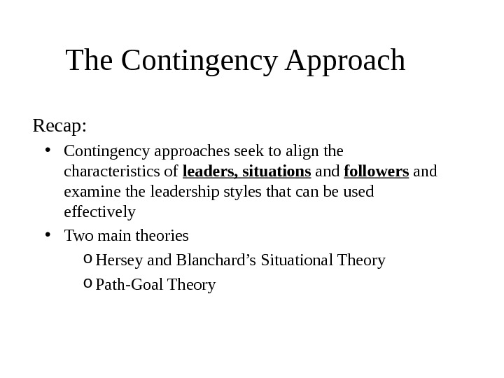 The Contingency Approach Recap:  • Contingency approaches seek to align the characteristics of leaders, situations