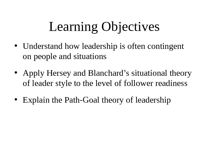 Learning Objectives • Understand how leadership is often contingent on people and situations • Apply Hersey