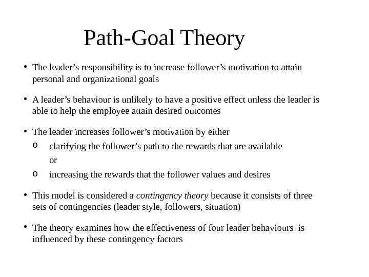 Path-Goal Theory • The leader's responsibility is to increase follower's motivation to attain personal and organizational
