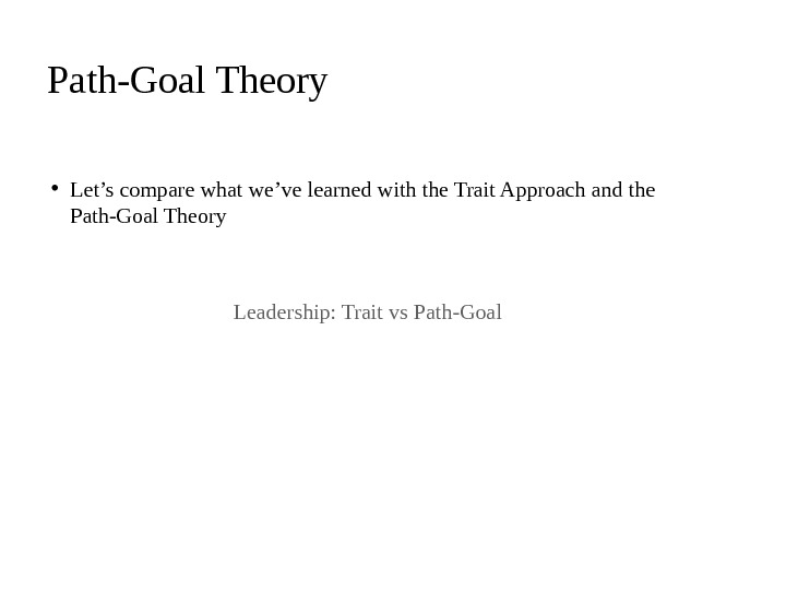 • Let's compare what we've learned with the Trait Approach and the Path-Goal Theory Leadership: