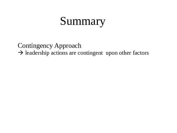 Summary Contingency Approach leadership actions are contingent upon other factors