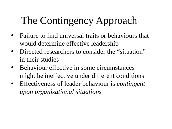 The Contingency Approach  • Failure to find universal traits or behaviours that would determine effective