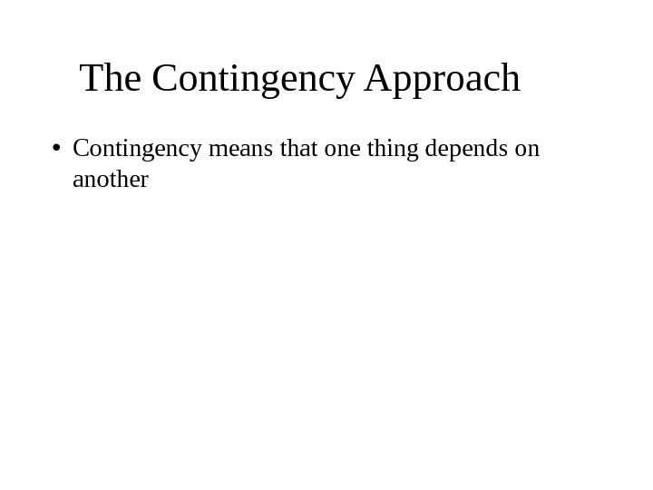 The Contingency Approach  • Contingency means that one thing depends on another