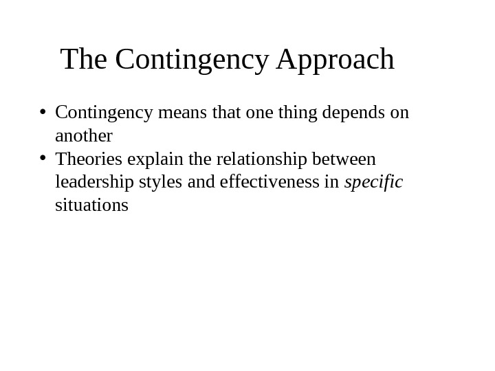 The Contingency Approach  • Contingency means that one thing depends on another • Theories explain