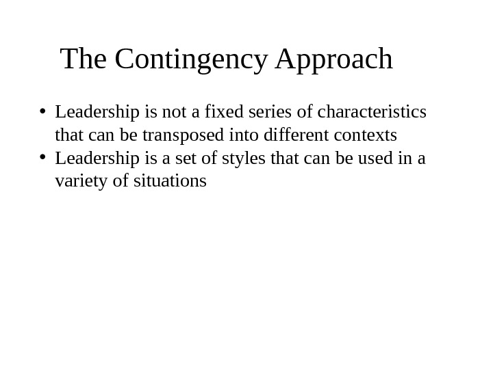 The Contingency Approach  • Leadership is not a fixed series of characteristics that can be