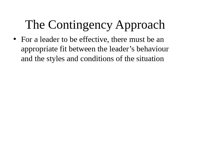 The Contingency Approach  • For a leader to be effective, there must be an appropriate