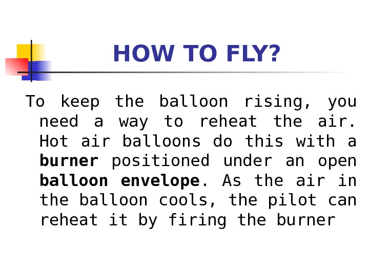 HOW TO FLY?  To keep the balloon rising,  you need a way to reheat