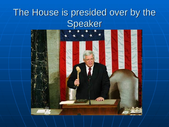 The House is presided over by the Speaker