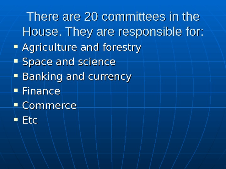 There are 20 committees in the House. They are responsible for:  Agriculture and