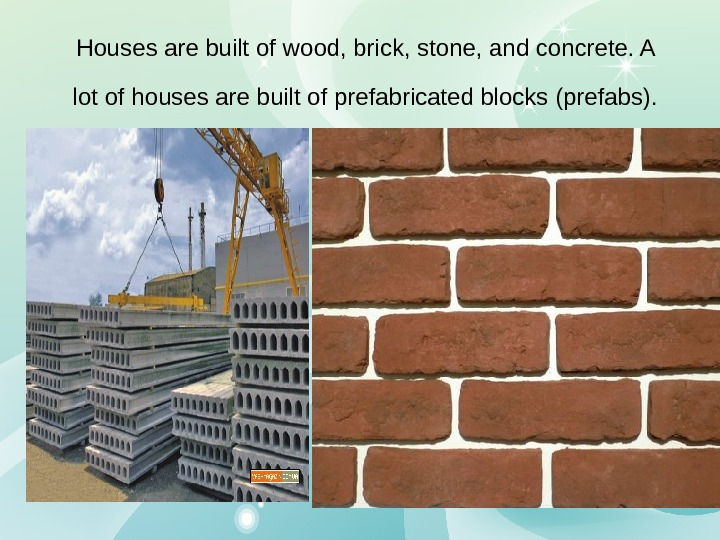 Houses are built of wood, brick, stone, and concrete. A lot of houses are built of