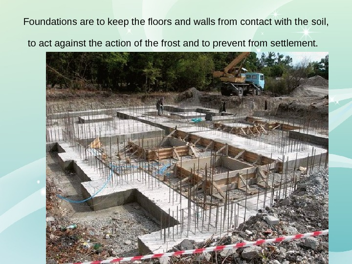 Foundations are to keep the floors and walls from contact with the  soil,  to