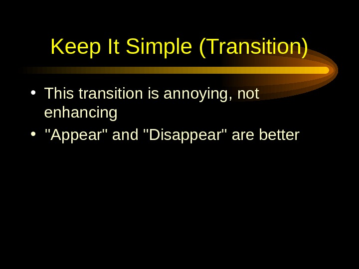 Keep It Simple (Transition) • This transition is annoying, not enhancing • Appear and Disappear