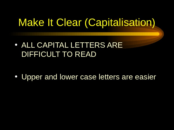 Make It Clear (Capitalisation) • ALL CAPITAL LETTERS ARE DIFFICULT TO READ • Upper and