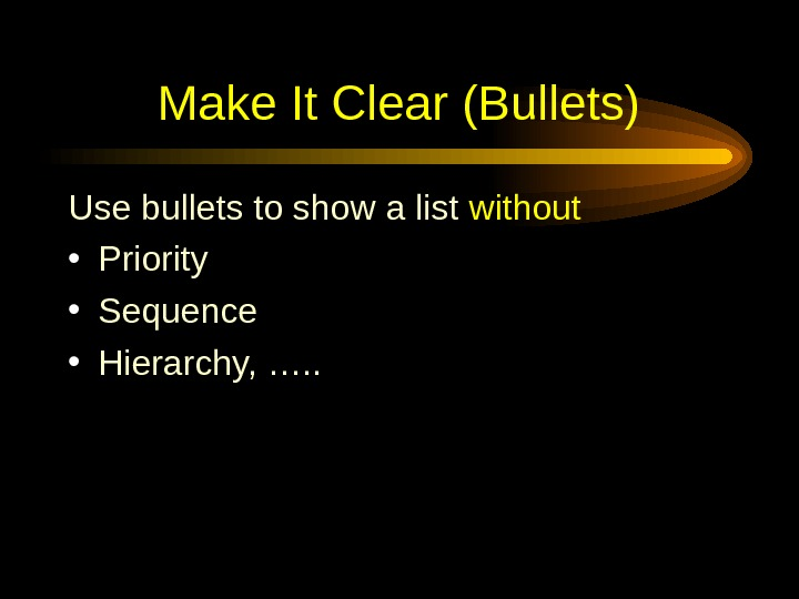 Make It Clear (Bullets) Use bullets to show a list without • Priority • Sequence