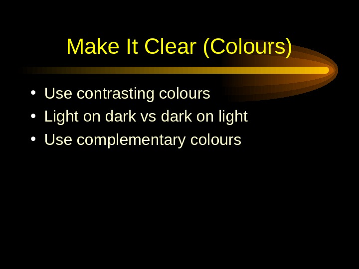 Make It Clear (Colours) • Use contrasting colours  • Light on dark vs dark
