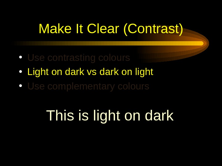 Make It Clear (Contrast) • Use contrasting colours  • Light on dark vs dark