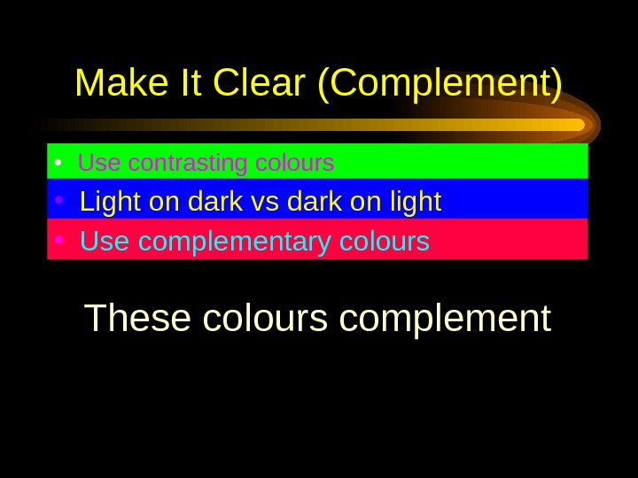 Make It Clear (Complement) • Use contrasting colours • Light on dark vs dark on