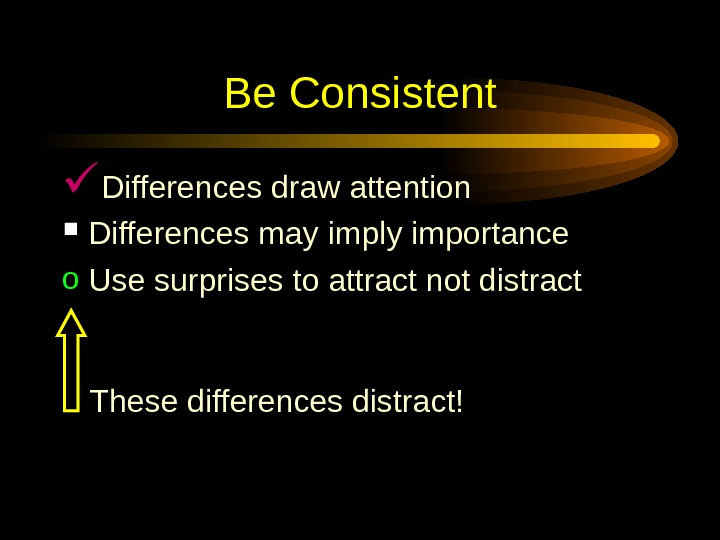 Be Consistent Differences draw attention Differences may imply importance o Use surprises to attract not