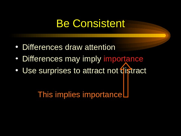 Be Consistent • Differences draw attention • Differences may imply importance • Use surprises to
