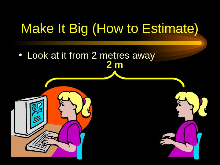 Make It Big (How to Estimate) • Look at it from 2 metres away 2