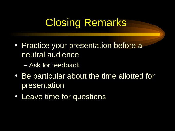 Closing Remarks  • Practice your presentation before a neutral audience – Ask for feedback