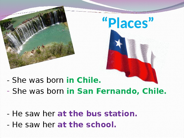 """ Places"" - She was born in Chile. - She was born in San Fernando, Chile."
