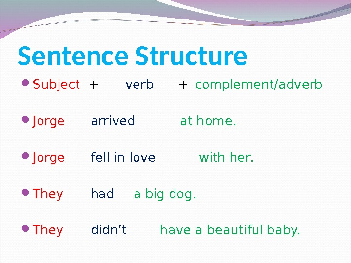 Sentence Structure Subject  + verb  + complement/adverb Jorge arrived   at home.