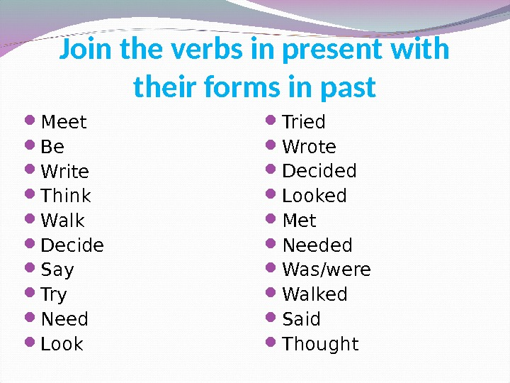 Join the verbs in present with their forms in past Meet Be Write Think Walk Decide