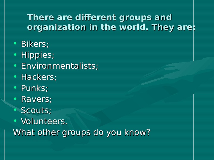 There are different groups and organization in the world. They are: • Bikers;  • Hippies;