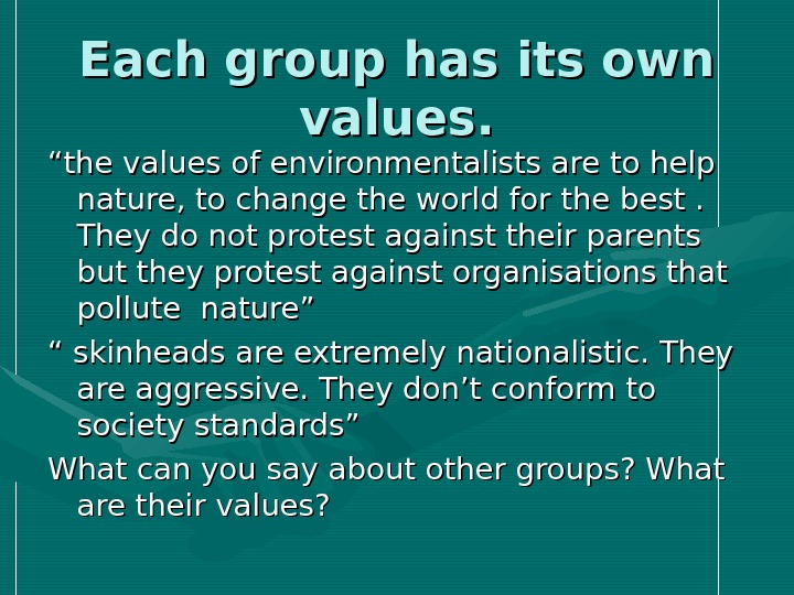 "Each group has its own values. """" the values of environmentalists are to help  nature,"