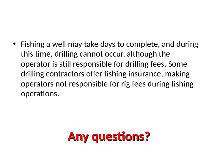 Any questions? • Fishing a well may take days to complete, and during this time, drilling