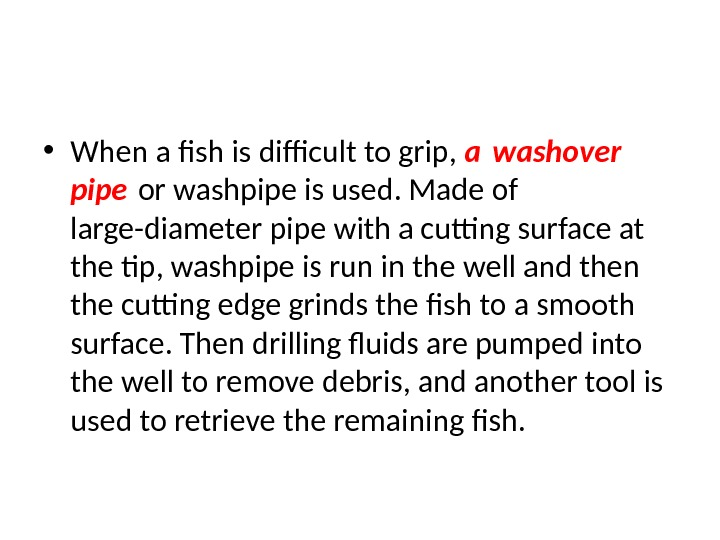 • When a fish is difficult to grip,  a washover pipe or washpipe is