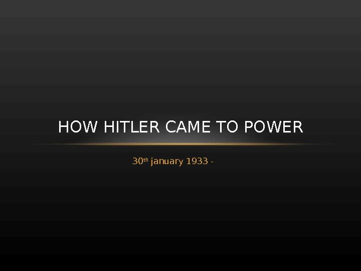 30 th january 1933 - HOW HITLER CAME TO POWER