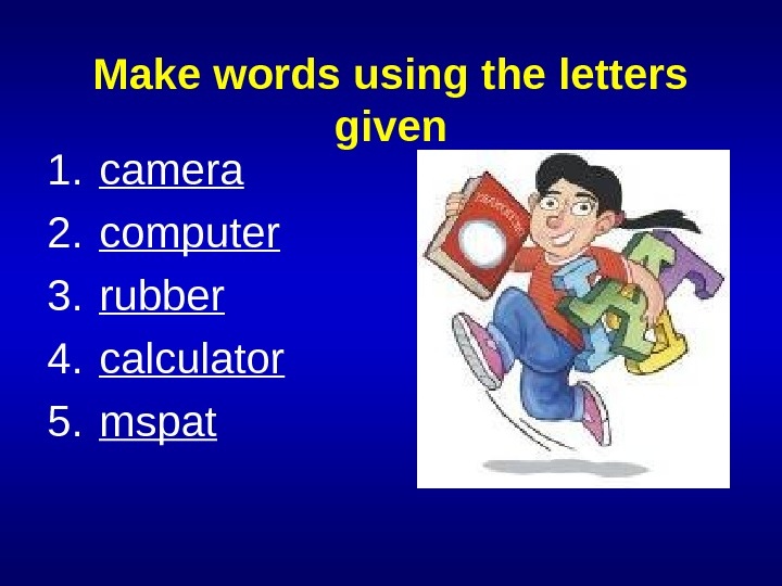 Make words using the letters given 1. camera 2. computer 3. rubber 4. calculator 5. mspat