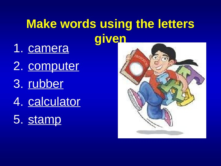 Make words using the letters given 1. camera 2. computer 3. rubber 4. calculator 5. stamp