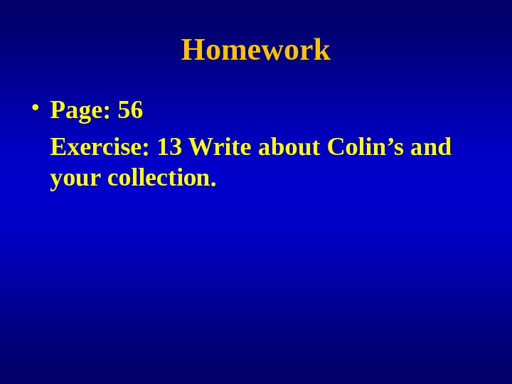 Homework • Page: 56 Exercise: 13 Write about Colin's and your collection.
