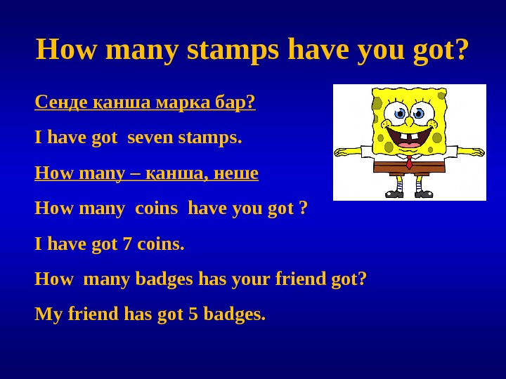 How many stamps have you got? Сенде анша марка бар? қ I have got seven stamps.