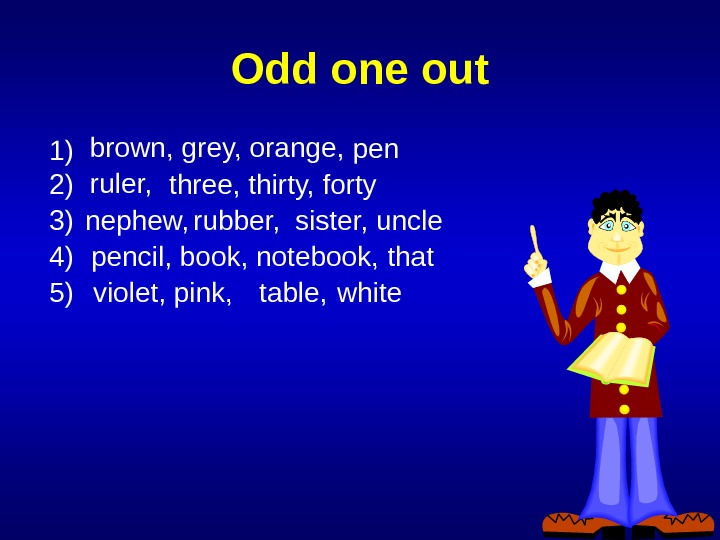 Odd one out 1) brown, grey, orange, pen 2) ruler, three, thirty, forty 3) nephew, rubber,