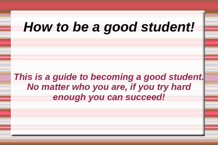 How to be a good student! This is a guide to becoming a good student.