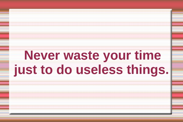 Never waste your time just to do useless things.