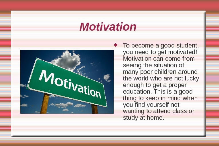 Motivation  To become a good student,  you need to get motivated! Motivation can come